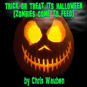 Trick or Treat It's Halloween (Zombies Come to Feed) by Chris Wauben